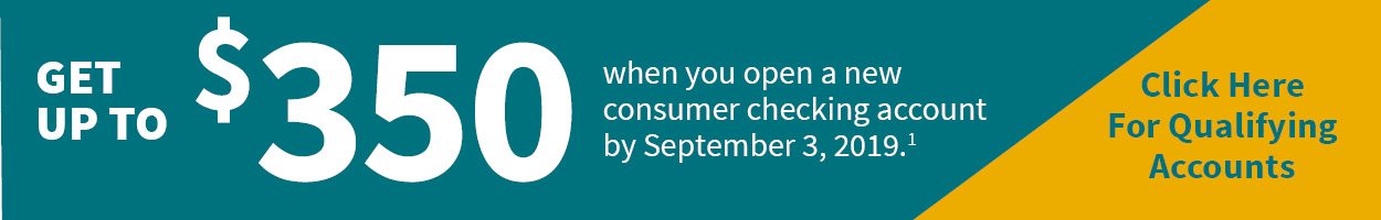Get up to $350 when you open a new consumer checking account by September 3, 2019. Click here for qualifying accounts.